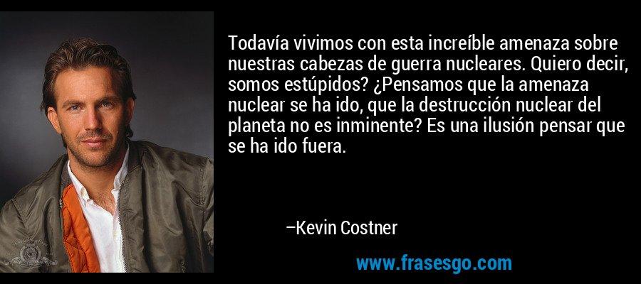Todavía vivimos con esta increíble amenaza sobre nuestras cabezas de guerra nucleares. Quiero decir, somos estúpidos? ¿Pensamos que la amenaza nuclear se ha ido, que la destrucción nuclear del planeta no es inminente? Es una ilusión pensar que se ha ido fuera. – Kevin Costner