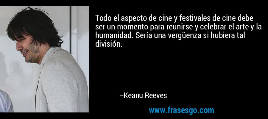 Todo el aspecto de cine y festivales de cine debe ser un momento para reunirse y celebrar el arte y la humanidad. Sería una vergüenza si hubiera tal división. – Keanu Reeves