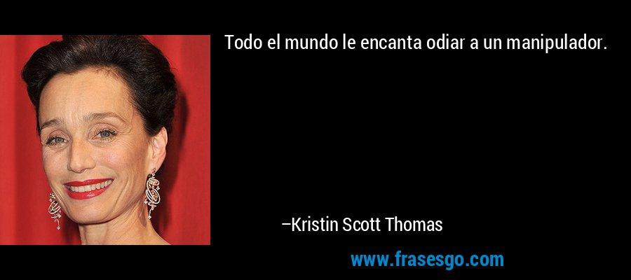 Todo el mundo le encanta odiar a un manipulador. – Kristin Scott Thomas