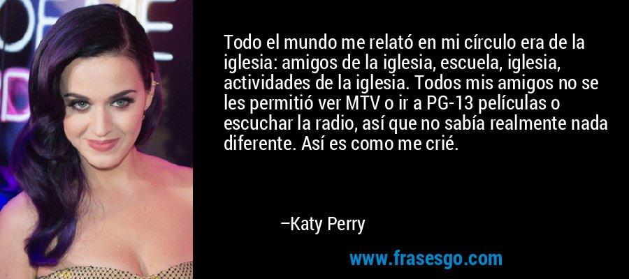 Todo el mundo me relató en mi círculo era de la iglesia: amigos de la iglesia, escuela, iglesia, actividades de la iglesia. Todos mis amigos no se les permitió ver MTV o ir a PG-13 películas o escuchar la radio, así que no sabía realmente nada diferente. Así es como me crié. – Katy Perry