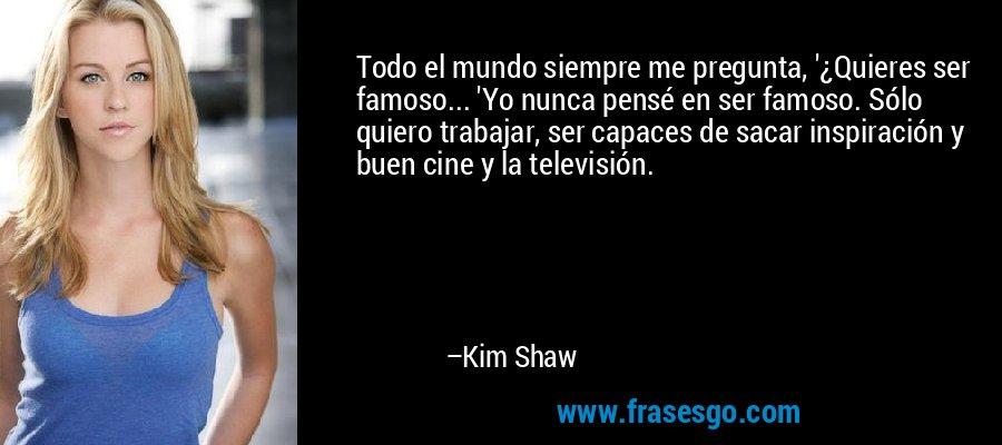 Todo el mundo siempre me pregunta, '¿Quieres ser famoso... 'Yo nunca pensé en ser famoso. Sólo quiero trabajar, ser capaces de sacar inspiración y buen cine y la televisión. – Kim Shaw