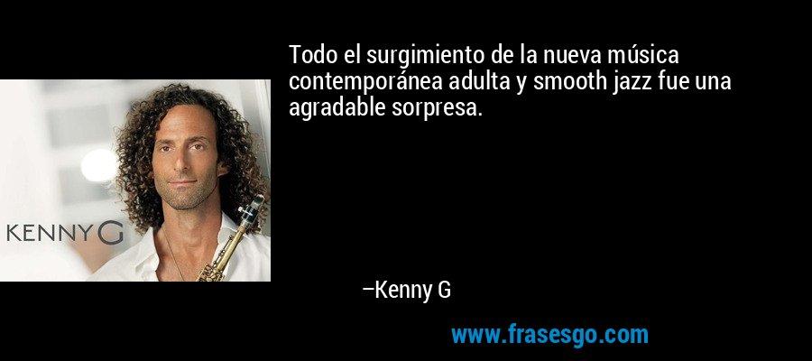 Todo el surgimiento de la nueva música contemporánea adulta y smooth jazz fue una agradable sorpresa. – Kenny G