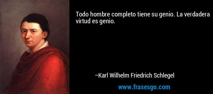 Todo hombre completo tiene su genio. La verdadera virtud es genio. – Karl Wilhelm Friedrich Schlegel