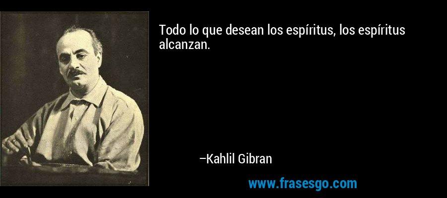 Todo lo que desean los espíritus, los espíritus alcanzan. – Kahlil Gibran