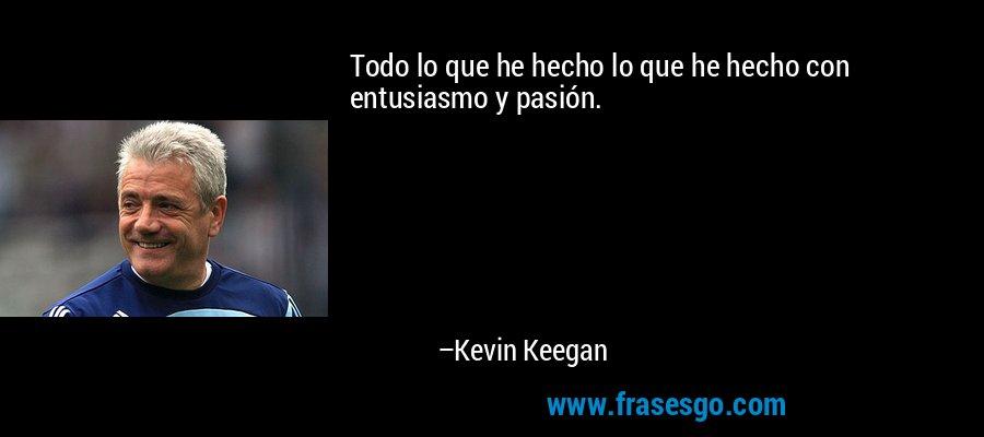 Todo lo que he hecho lo que he hecho con entusiasmo y pasión. – Kevin Keegan