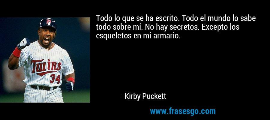 Todo lo que se ha escrito. Todo el mundo lo sabe todo sobre mí. No hay secretos. Excepto los esqueletos en mi armario. – Kirby Puckett