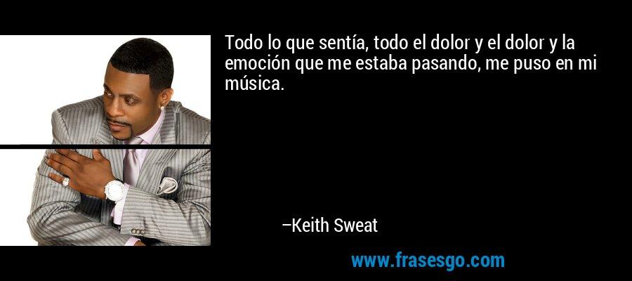 Todo lo que sentía, todo el dolor y el dolor y la emoción que me estaba pasando, me puso en mi música. – Keith Sweat