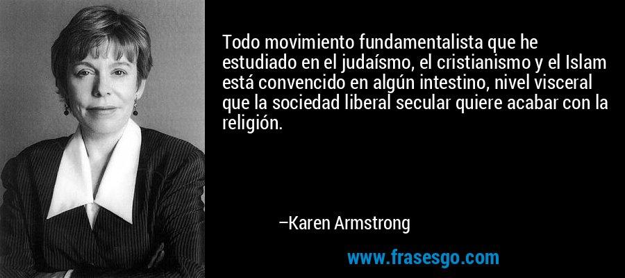 Todo movimiento fundamentalista que he estudiado en el judaísmo, el cristianismo y el Islam está convencido en algún intestino, nivel visceral que la sociedad liberal secular quiere acabar con la religión. – Karen Armstrong