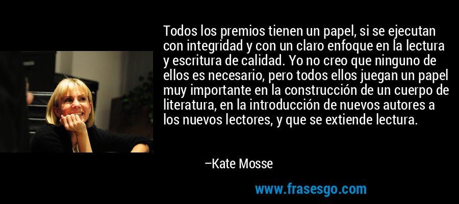 Todos los premios tienen un papel, si se ejecutan con integridad y con un claro enfoque en la lectura y escritura de calidad. Yo no creo que ninguno de ellos es necesario, pero todos ellos juegan un papel muy importante en la construcción de un cuerpo de literatura, en la introducción de nuevos autores a los nuevos lectores, y que se extiende lectura. – Kate Mosse
