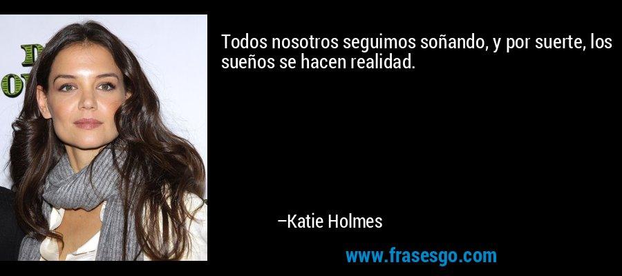 Todos nosotros seguimos soñando, y por suerte, los sueños se hacen realidad. – Katie Holmes