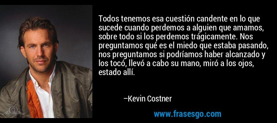 Todos tenemos esa cuestión candente en lo que sucede cuando perdemos a alguien que amamos, sobre todo si los perdemos trágicamente. Nos preguntamos qué es el miedo que estaba pasando, nos preguntamos si podríamos haber alcanzado y los tocó, llevó a cabo su mano, miró a los ojos, estado allí. – Kevin Costner