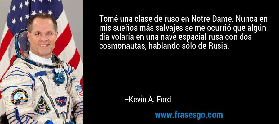 Tomé una clase de ruso en Notre Dame. Nunca en mis sueños más salvajes se me ocurrió que algún día volaría en una nave espacial rusa con dos cosmonautas, hablando sólo de Rusia. – Kevin A. Ford