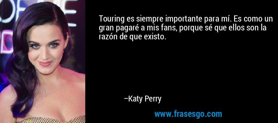 Touring es siempre importante para mí. Es como un gran pagaré a mis fans, porque sé que ellos son la razón de que existo. – Katy Perry