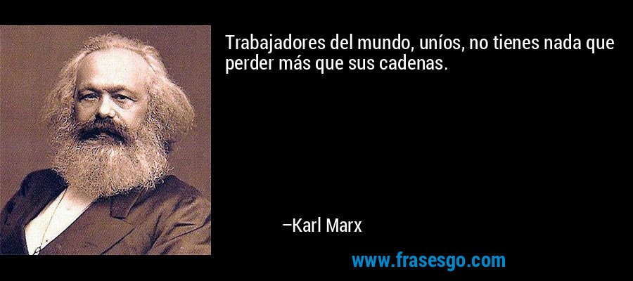 Trabajadores del mundo, uníos, no tienes nada que perder más que sus cadenas. – Karl Marx