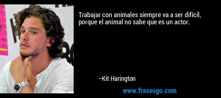 Trabajar con animales siempre va a ser difícil, porque el animal no sabe que es un actor. – Kit Harington