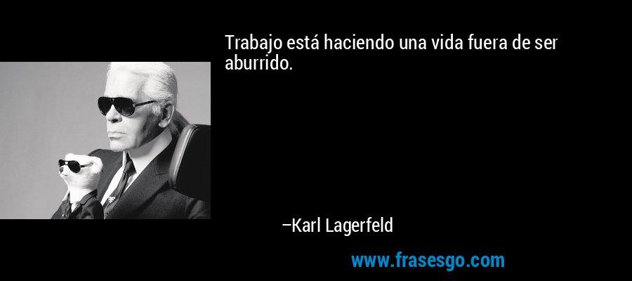 Trabajo está haciendo una vida fuera de ser aburrido. – Karl Lagerfeld
