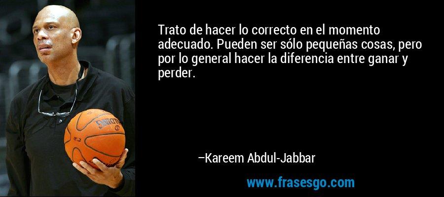 Trato de hacer lo correcto en el momento adecuado. Pueden ser sólo pequeñas cosas, pero por lo general hacer la diferencia entre ganar y perder. – Kareem Abdul-Jabbar