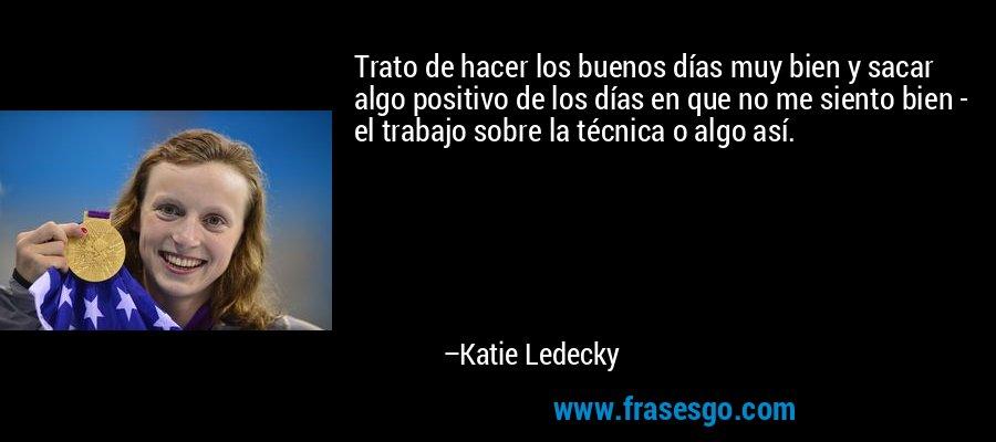 Trato de hacer los buenos días muy bien y sacar algo positivo de los días en que no me siento bien - el trabajo sobre la técnica o algo así. – Katie Ledecky