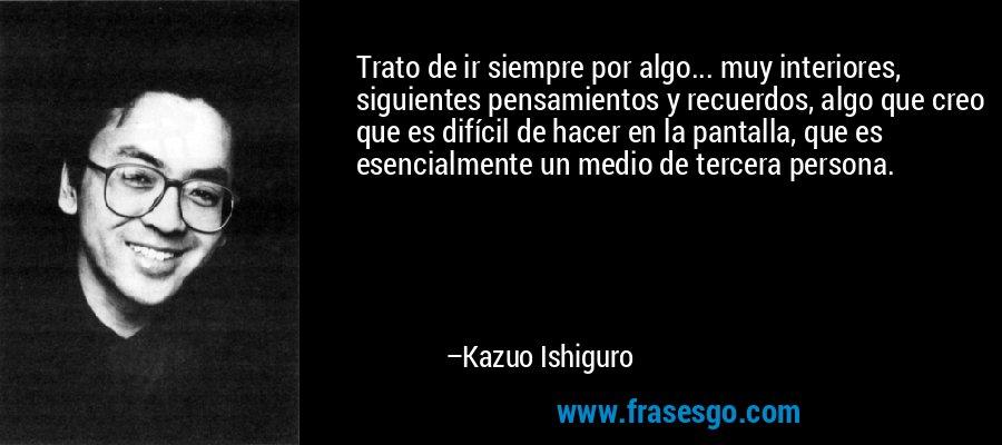 Trato de ir siempre por algo... muy interiores, siguientes pensamientos y recuerdos, algo que creo que es difícil de hacer en la pantalla, que es esencialmente un medio de tercera persona. – Kazuo Ishiguro
