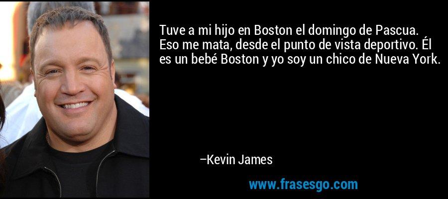 Tuve a mi hijo en Boston el domingo de Pascua. Eso me mata, desde el punto de vista deportivo. Él es un bebé Boston y yo soy un chico de Nueva York. – Kevin James