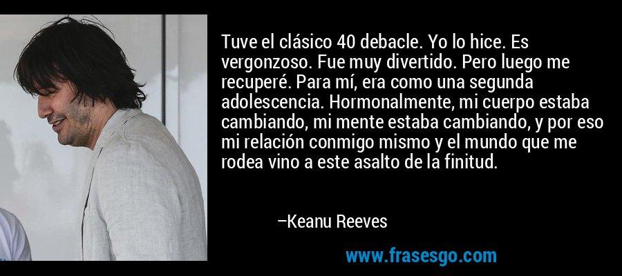 Tuve el clásico 40 debacle. Yo lo hice. Es vergonzoso. Fue muy divertido. Pero luego me recuperé. Para mí, era como una segunda adolescencia. Hormonalmente, mi cuerpo estaba cambiando, mi mente estaba cambiando, y por eso mi relación conmigo mismo y el mundo que me rodea vino a este asalto de la finitud. – Keanu Reeves