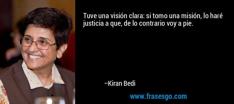 Tuve una visión clara: si tomo una misión, lo haré justicia a que, de lo contrario voy a pie. – Kiran Bedi