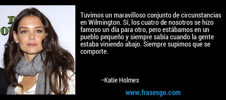 Tuvimos un maravilloso conjunto de circunstancias en Wilmington. Sí, los cuatro de nosotros se hizo famoso un día para otro, pero estábamos en un pueblo pequeño y siempre sabía cuando la gente estaba viniendo abajo. Siempre supimos que se comporte. – Katie Holmes