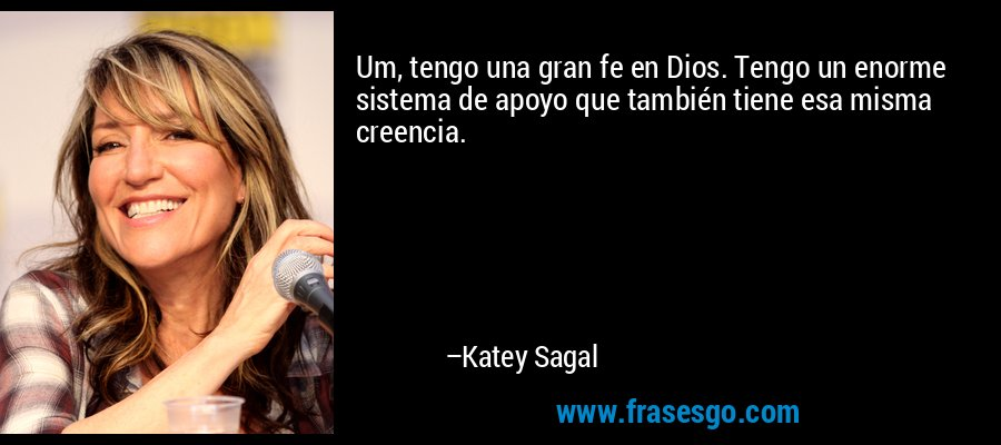 Um, tengo una gran fe en Dios. Tengo un enorme sistema de apoyo que también tiene esa misma creencia. – Katey Sagal