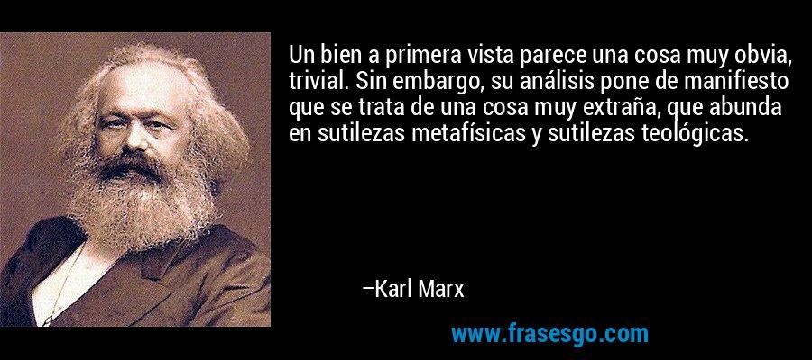 Un bien a primera vista parece una cosa muy obvia, trivial. Sin embargo, su análisis pone de manifiesto que se trata de una cosa muy extraña, que abunda en sutilezas metafísicas y sutilezas teológicas. – Karl Marx