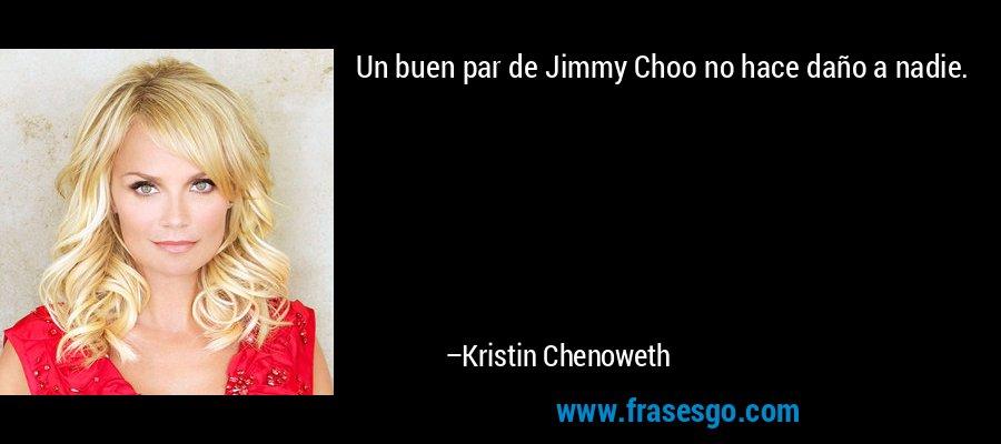 Un buen par de Jimmy Choo no hace daño a nadie. – Kristin Chenoweth