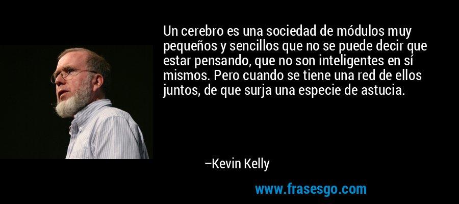 Un cerebro es una sociedad de módulos muy pequeños y sencillos que no se puede decir que estar pensando, que no son inteligentes en sí mismos. Pero cuando se tiene una red de ellos juntos, de que surja una especie de astucia. – Kevin Kelly