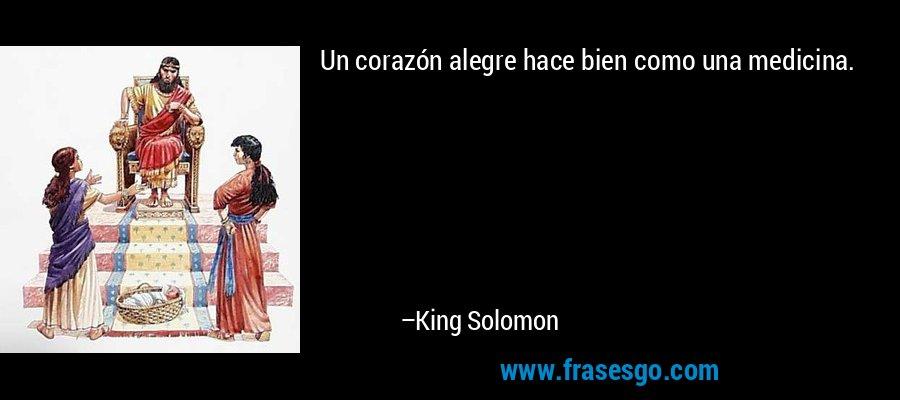 Un corazón alegre hace bien como una medicina. – King Solomon