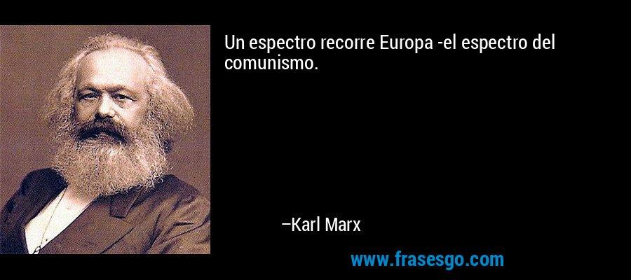 Un espectro recorre Europa -el espectro del comunismo. – Karl Marx