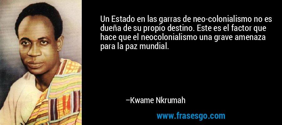 Un Estado en las garras de neo-colonialismo no es dueña de su propio destino. Este es el factor que hace que el neocolonialismo una grave amenaza para la paz mundial. – Kwame Nkrumah