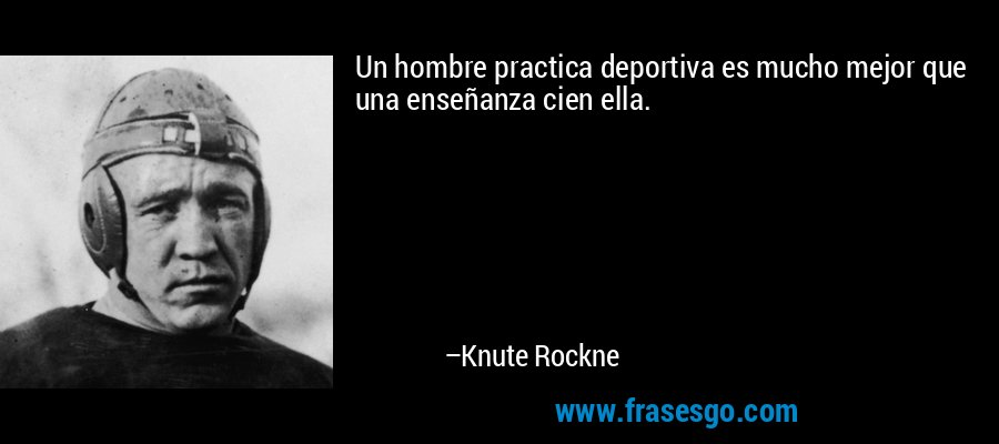 Un hombre practica deportiva es mucho mejor que una enseñanza cien ella. – Knute Rockne