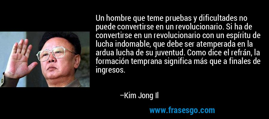 Un hombre que teme pruebas y dificultades no puede convertirse en un revolucionario. Si ha de convertirse en un revolucionario con un espíritu de lucha indomable, que debe ser atemperada en la ardua lucha de su juventud. Como dice el refrán, la formación temprana significa más que a finales de ingresos. – Kim Jong Il