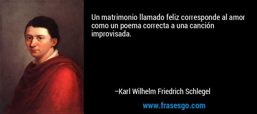 Un matrimonio llamado feliz corresponde al amor como un poema correcta a una canción improvisada. – Karl Wilhelm Friedrich Schlegel