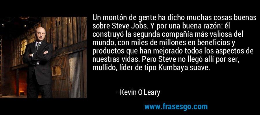 Un montón de gente ha dicho muchas cosas buenas sobre Steve Jobs. Y por una buena razón: él construyó la segunda compañía más valiosa del mundo, con miles de millones en beneficios y productos que han mejorado todos los aspectos de nuestras vidas. Pero Steve no llegó allí por ser, mullido, líder de tipo Kumbaya suave. – Kevin O'Leary