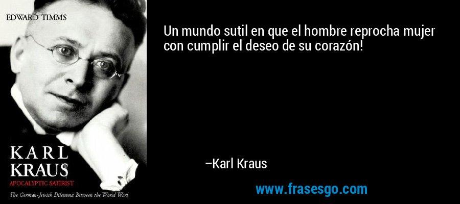 Un mundo sutil en que el hombre reprocha mujer con cumplir el deseo de su corazón! – Karl Kraus