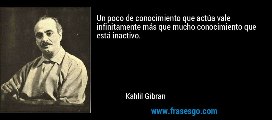 Un poco de conocimiento que actúa vale infinitamente más que mucho conocimiento que está inactivo. – Kahlil Gibran