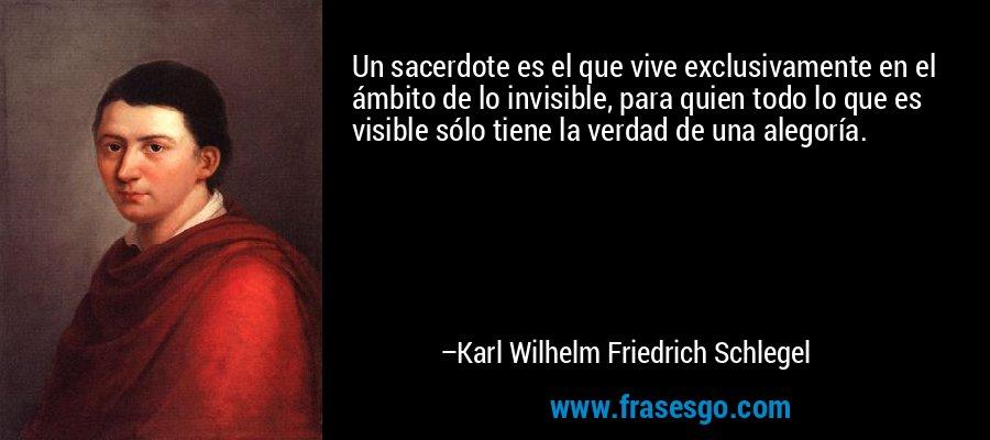 Un sacerdote es el que vive exclusivamente en el ámbito de lo invisible, para quien todo lo que es visible sólo tiene la verdad de una alegoría. – Karl Wilhelm Friedrich Schlegel