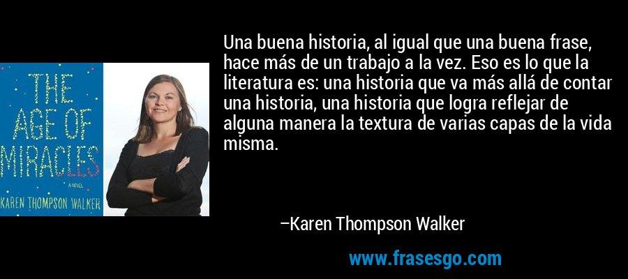 Una buena historia, al igual que una buena frase, hace más de un trabajo a la vez. Eso es lo que la literatura es: una historia que va más allá de contar una historia, una historia que logra reflejar de alguna manera la textura de varias capas de la vida misma. – Karen Thompson Walker