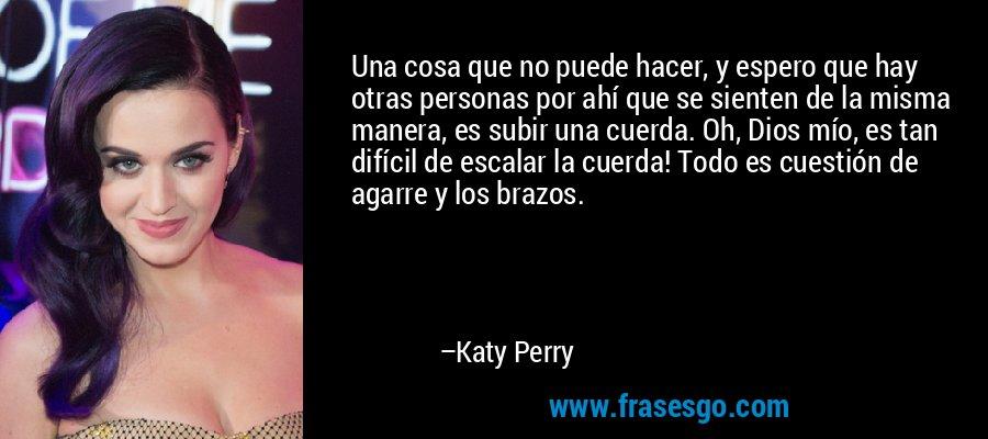 Una cosa que no puede hacer, y espero que hay otras personas por ahí que se sienten de la misma manera, es subir una cuerda. Oh, Dios mío, es tan difícil de escalar la cuerda! Todo es cuestión de agarre y los brazos. – Katy Perry