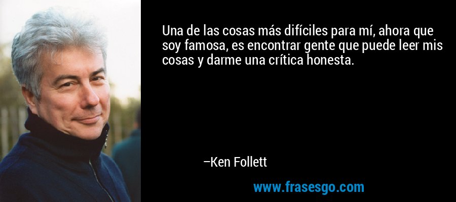 Una de las cosas más difíciles para mí, ahora que soy famosa, es encontrar gente que puede leer mis cosas y darme una crítica honesta. – Ken Follett