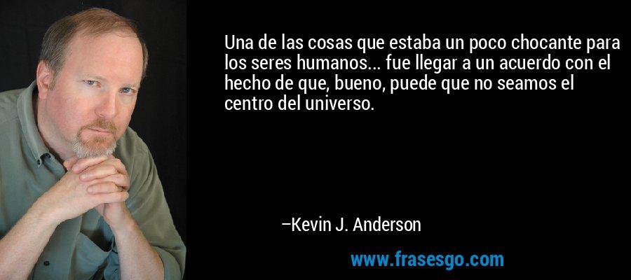 Una de las cosas que estaba un poco chocante para los seres humanos... fue llegar a un acuerdo con el hecho de que, bueno, puede que no seamos el centro del universo. – Kevin J. Anderson