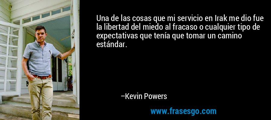 Una de las cosas que mi servicio en Irak me dio fue la libertad del miedo al fracaso o cualquier tipo de expectativas que tenía que tomar un camino estándar. – Kevin Powers