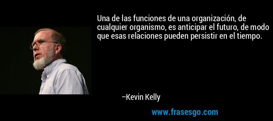 Una de las funciones de una organización, de cualquier organismo, es anticipar el futuro, de modo que esas relaciones pueden persistir en el tiempo. – Kevin Kelly