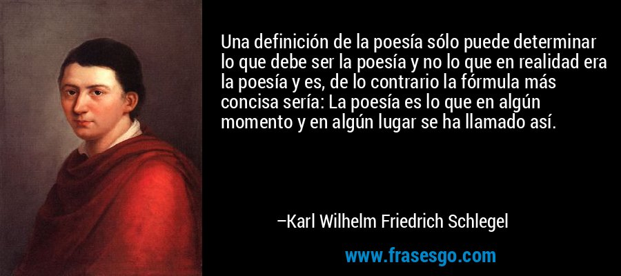 Una definición de la poesía sólo puede determinar lo que debe ser la poesía y no lo que en realidad era la poesía y es, de lo contrario la fórmula más concisa sería: La poesía es lo que en algún momento y en algún lugar se ha llamado así. – Karl Wilhelm Friedrich Schlegel