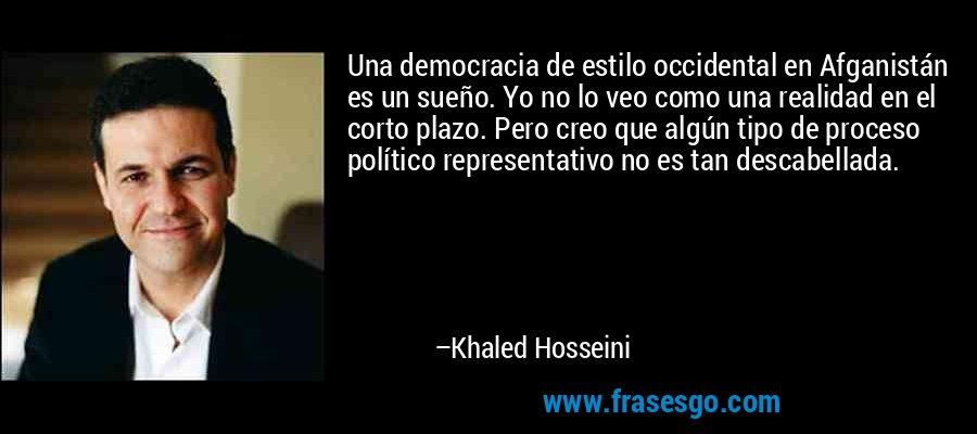 Una democracia de estilo occidental en Afganistán es un sueño. Yo no lo veo como una realidad en el corto plazo. Pero creo que algún tipo de proceso político representativo no es tan descabellada. – Khaled Hosseini