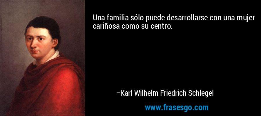 Una familia sólo puede desarrollarse con una mujer cariñosa como su centro. – Karl Wilhelm Friedrich Schlegel
